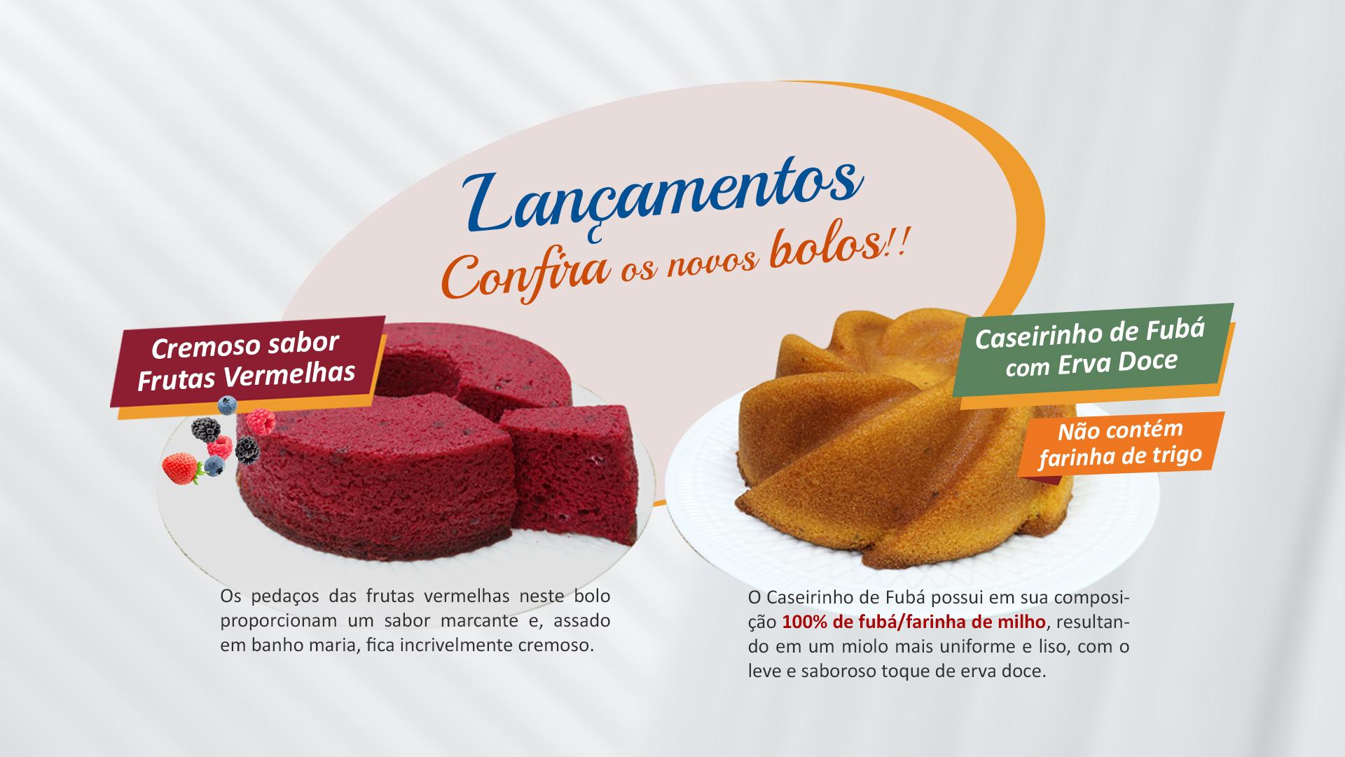 Lançamentos Bolos Cremoso Frutas Vermelhas e Caseirinho de Fubá com Erva Doce